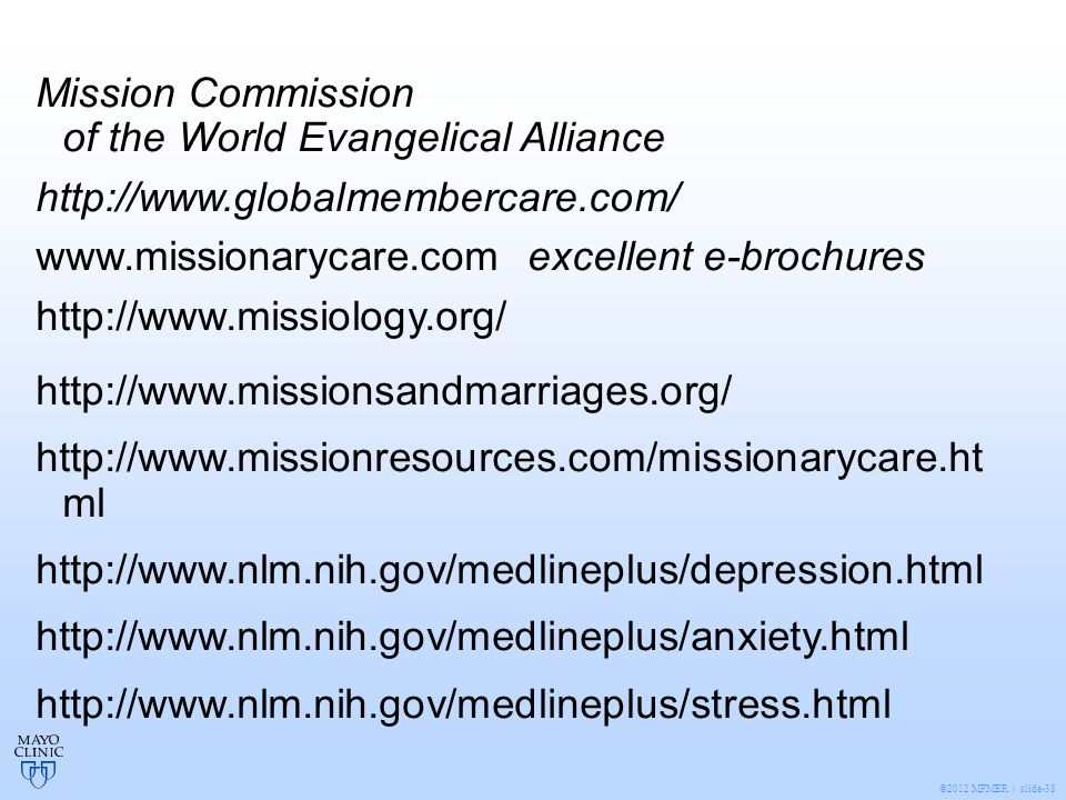 ©2012 MFMER | slide-38 Mission Commission of the World Evangelical Alliance http://www.globalmembercare.com/ www.missionarycare.com excellent e-brochures http://www.missiology.org/ http://www.missionsandmarriages.org/ http://www.missionresources.com/missionarycare.ht ml http://www.nlm.nih.gov/medlineplus/depression.html http://www.nlm.nih.gov/medlineplus/anxiety.html http://www.nlm.nih.gov/medlineplus/stress.html
