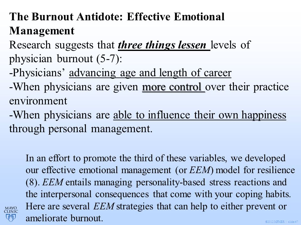 ©2012 MFMER | slide-47 The Burnout Antidote: Effective Emotional Management Research suggests that three things lessen levels of physician burnout (5-7): -Physicians' advancing age and length of career more control -When physicians are given more control over their practice environment -When physicians are able to influence their own happiness through personal management.
