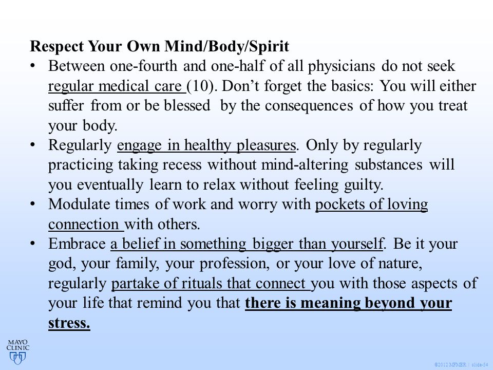 ©2012 MFMER | slide-54 Respect Your Own Mind/Body/Spirit Between one-fourth and one-half of all physicians do not seek regular medical care (10).