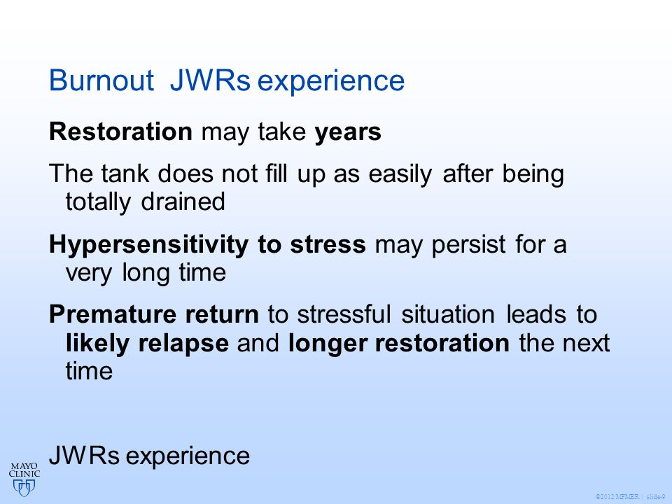 ©2012 MFMER | slide-9 Burnout JWRs experience Restoration may take years The tank does not fill up as easily after being totally drained Hypersensitivity to stress may persist for a very long time Premature return to stressful situation leads to likely relapse and longer restoration the next time JWRs experience
