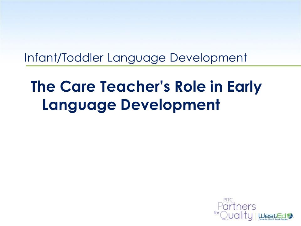 WestEd.org Infant/Toddler Language Development The Care Teacher's Role in Early Language Development