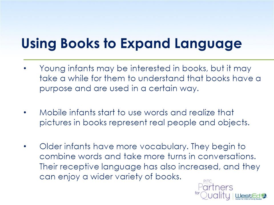WestEd.org Using Books to Expand Language Young infants may be interested in books, but it may take a while for them to understand that books have a purpose and are used in a certain way.