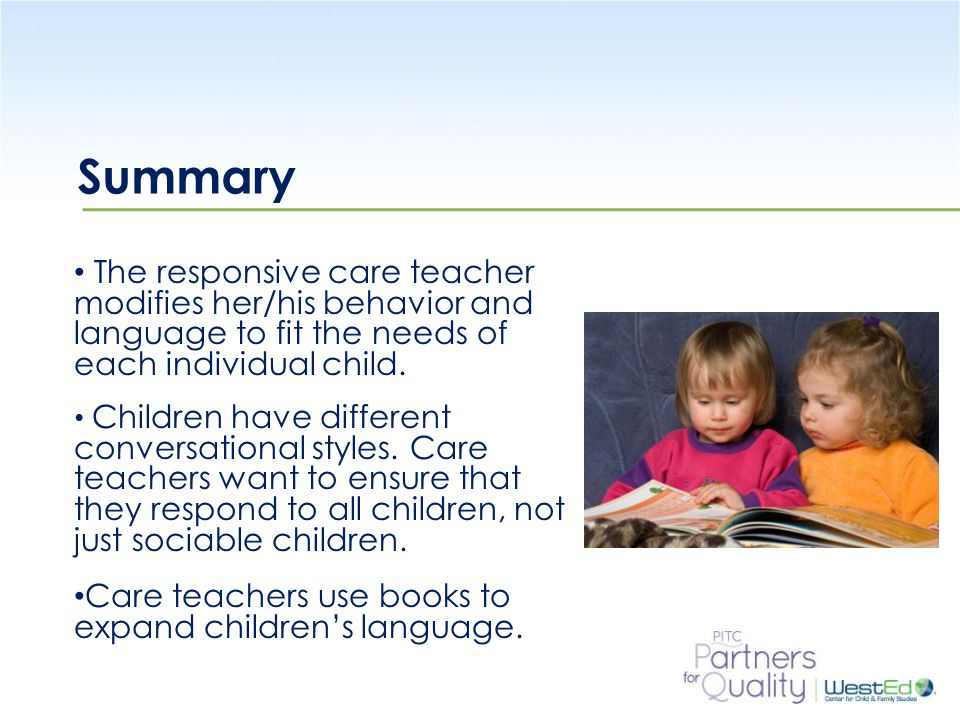 WestEd.org Summary The responsive care teacher modifies her/his behavior and language to fit the needs of each individual child.