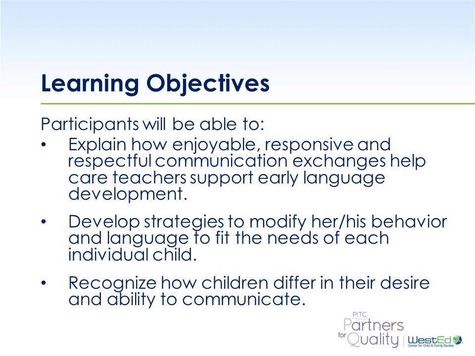 WestEd.org Learning Objectives Participants will be able to: Explain how enjoyable, responsive and respectful communication exchanges help care teachers support early language development.