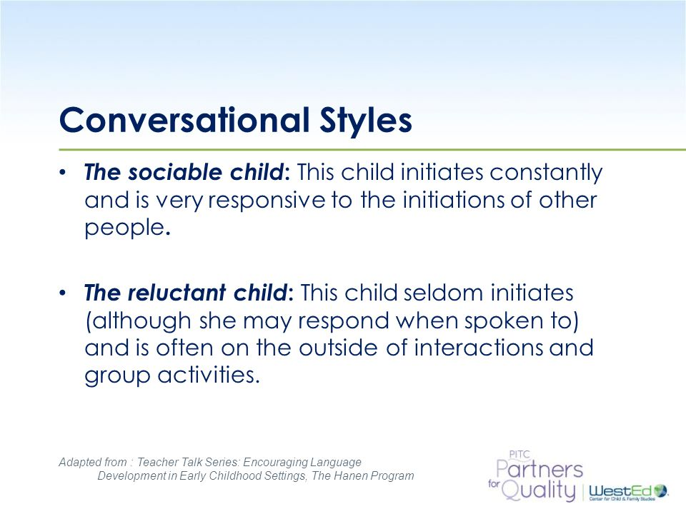 WestEd.org Conversational Styles The sociable child : This child initiates constantly and is very responsive to the initiations of other people.