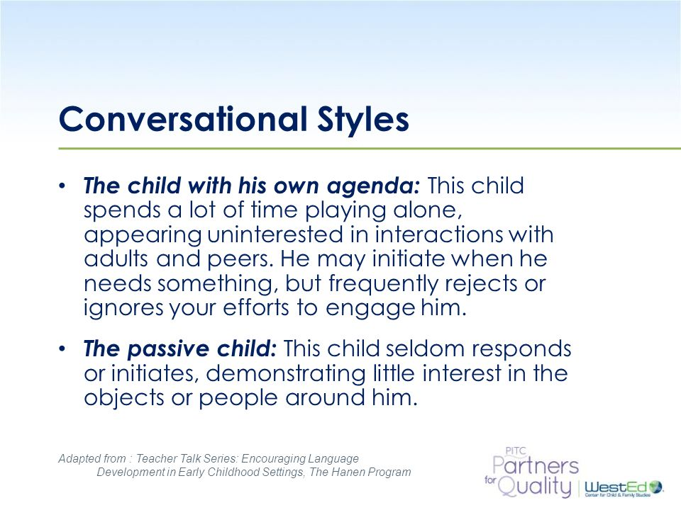 WestEd.org Conversational Styles The child with his own agenda: This child spends a lot of time playing alone, appearing uninterested in interactions with adults and peers.