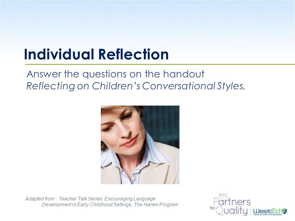 WestEd.org Individual Reflection Answer the questions on the handout Reflecting on Children's Conversational Styles. Adapted from : Teacher Talk Serie