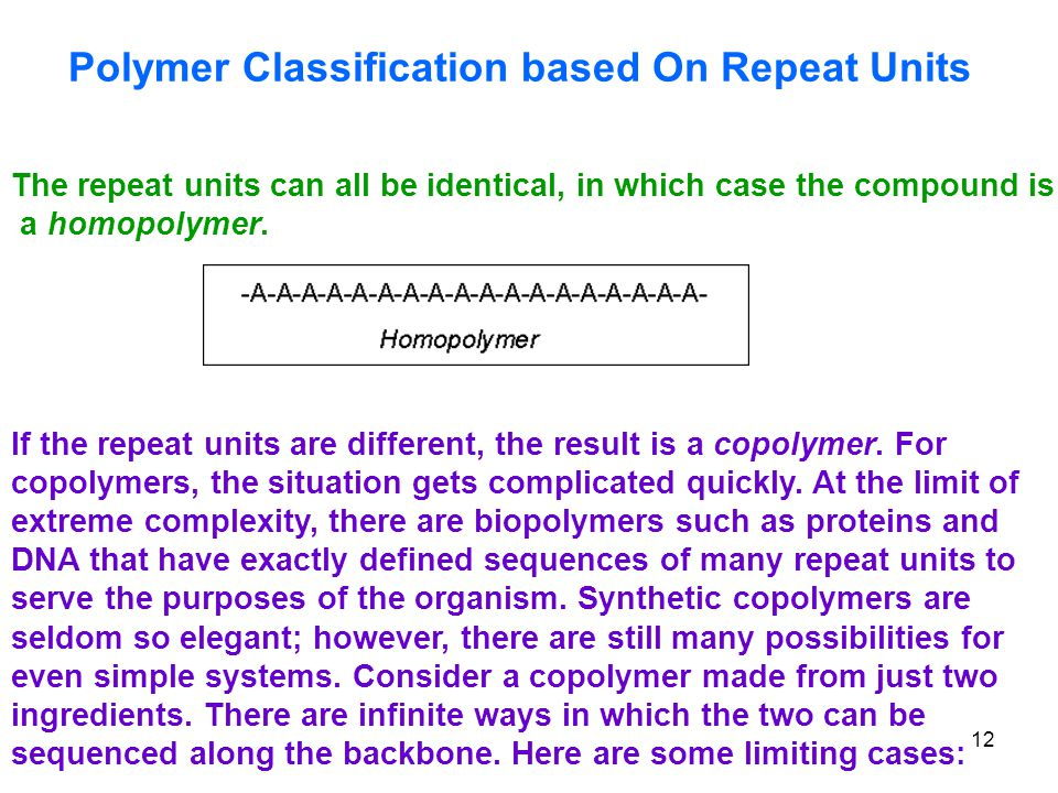 12 Polymer Classification based On Repeat Units The repeat units can all be identical, in which case the compound is a homopolymer.