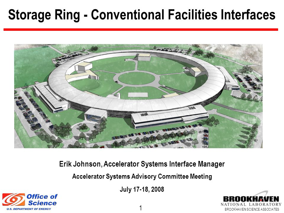 1 BROOKHAVEN SCIENCE ASSOCIATES Storage Ring - Conventional Facilities Interfaces Erik Johnson, Accelerator Systems Interface Manager Accelerator Systems Advisory Committee Meeting July 17-18, 2008