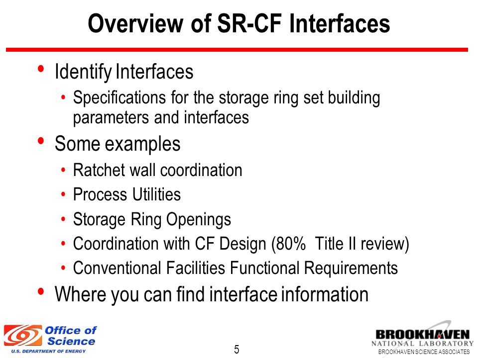 5 BROOKHAVEN SCIENCE ASSOCIATES Overview of SR-CF Interfaces Identify Interfaces Specifications for the storage ring set building parameters and interfaces Some examples Ratchet wall coordination Process Utilities Storage Ring Openings Coordination with CF Design (80% Title II review) Conventional Facilities Functional Requirements Where you can find interface information