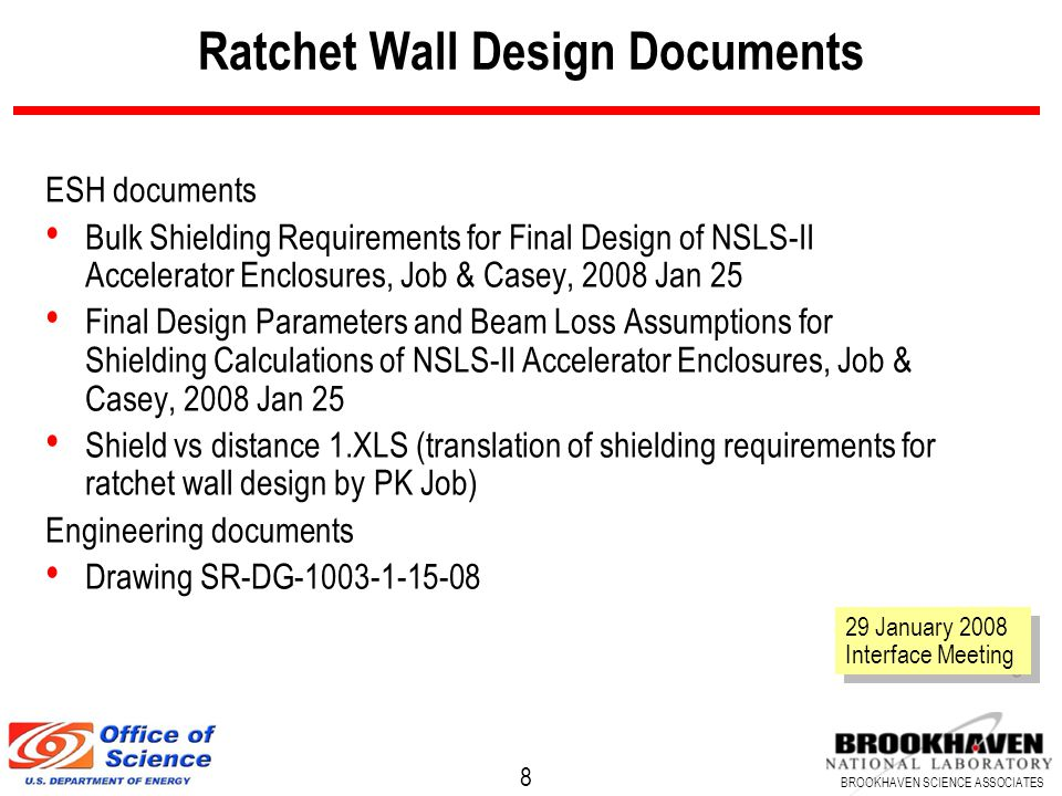 9 BROOKHAVEN SCIENCE ASSOCIATES Ratchet Wall Specification See dwg for layout details Normal concrete walls except injection area (HD from 28B to 30B) Ratchet walls 1.37 m thick Source to outside wall distances – SourceWall faceCL to Inboard Low Beta ID26.7 m500 mm 3PW (low beta)26.2 m800 mm Bend (low beta)25.7 m722 mm High Beta ID28.4 m500 mm 3PW (high beta)24.9 m800 mm Bend (high beta)24.4 m728 mm 29 January 2008 Interface Meeting