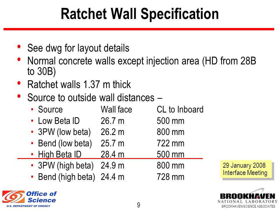 10 BROOKHAVEN SCIENCE ASSOCIATES Ratchet Wall Aperture Not yet specified but consider variations Variability in lattice design Change of 200 mm in dipoles shifted low beta inboard 16 mm, high beta outboard 5mm, make 'budget' of 20 mm Concrete placement Nominal specification is variability of 25 mm for vertical lines Decker distortion (offset 5 mm outboard) Canting (consider cant dipole to dipole, 1.75 mrad) Outboard line at wall 64 mm outside of CL Inboard line at wall 35 mm inside of CL Extracted fan (nominally 3 mrad) About 75 to 80 mm width at wall EF specifies 8 diameter pipe (200 mm full aperture) Outboard: 20+25+64+100+ 209 mm (say 8 1/4 ) Inboard: 20+25+35+100=180 mm (say 7 1/8 ) Propose 16 clear opening, 8.5 to outboard, 7.5 to inboard Full width shelf inside for lead 250 mm thick 29 January 2008 Interface Meeting