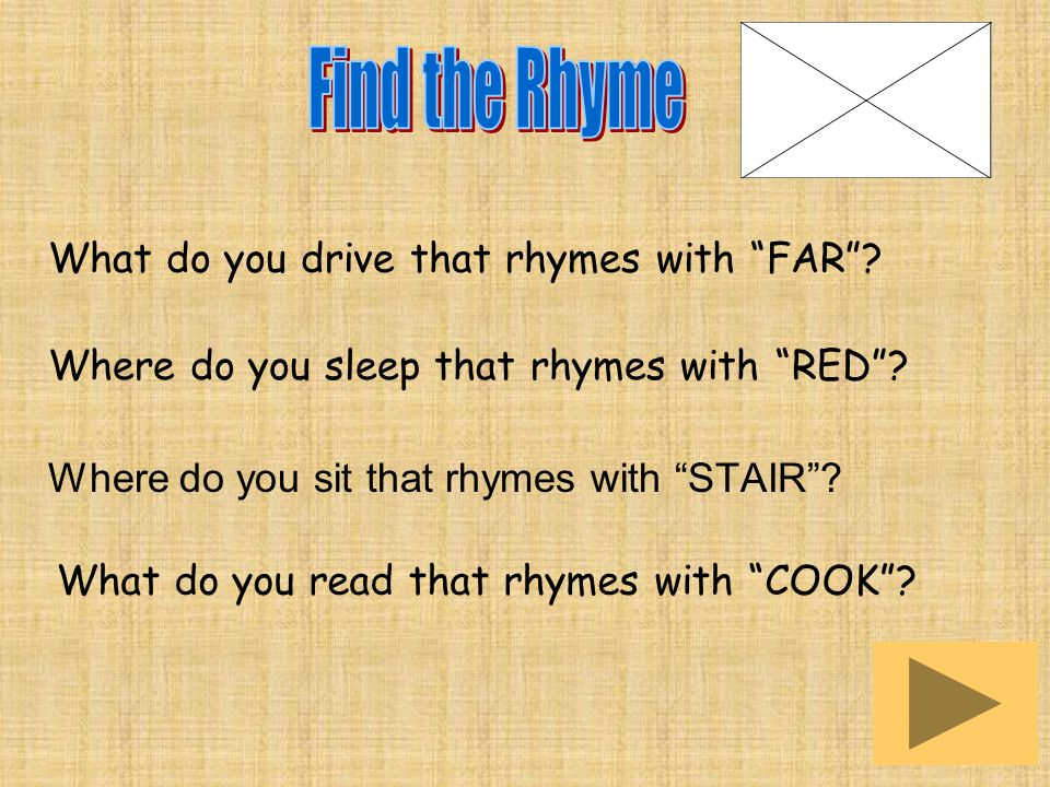 What do you drive that rhymes with FAR . Where do you sleep that rhymes with RED .
