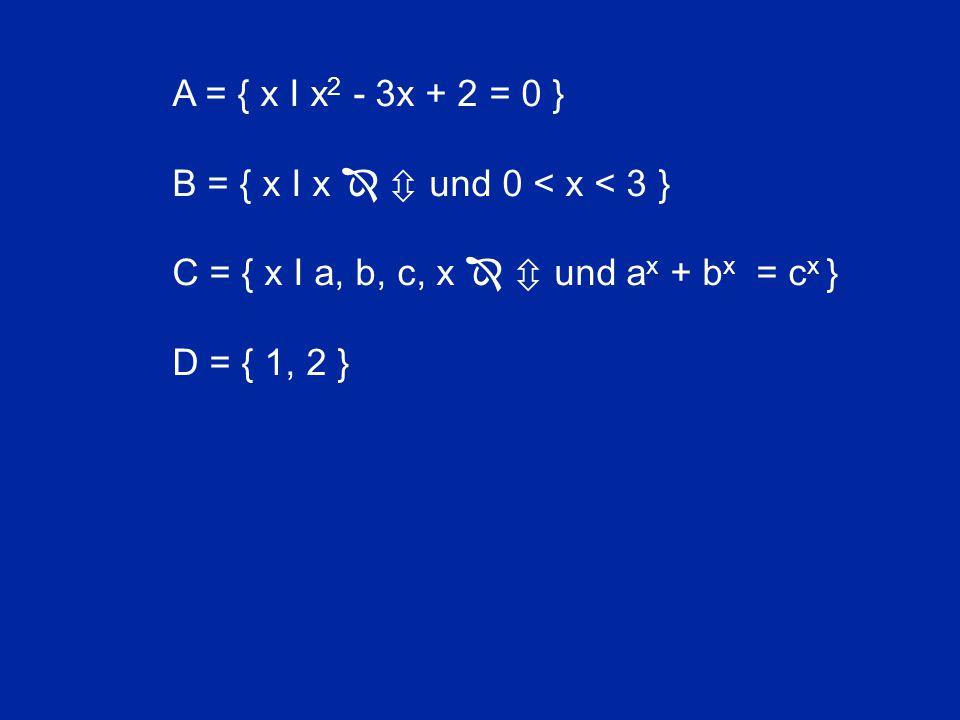 A = { x I x 2 - 3x + 2 = 0 } B = { x I x   und 0 < x < 3 } C = { x I a, b, c, x   und a x + b x = c x } D = { 1, 2 }