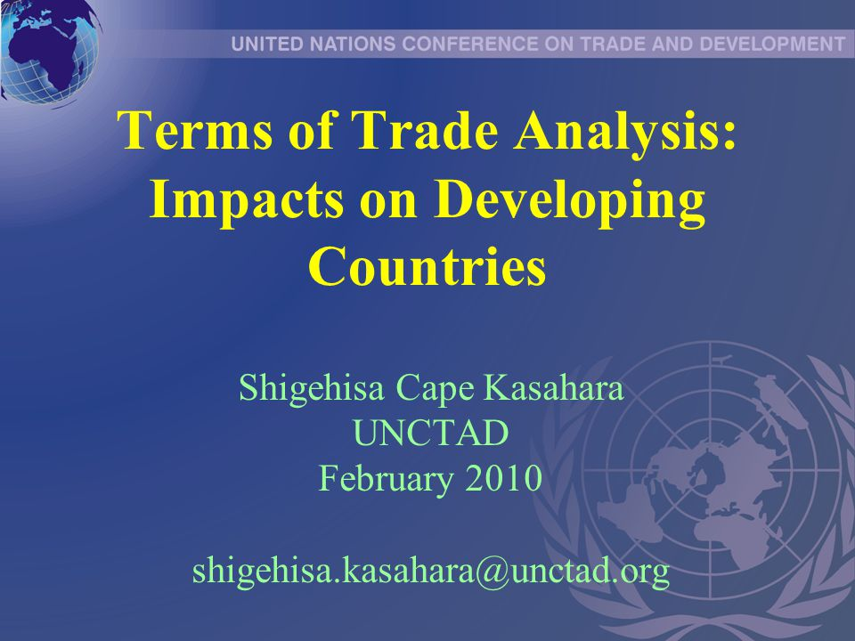 Terms of Trade Analysis: Impacts on Developing Countries Shigehisa Cape Kasahara UNCTAD February 2010 shigehisa.kasahara@unctad.org