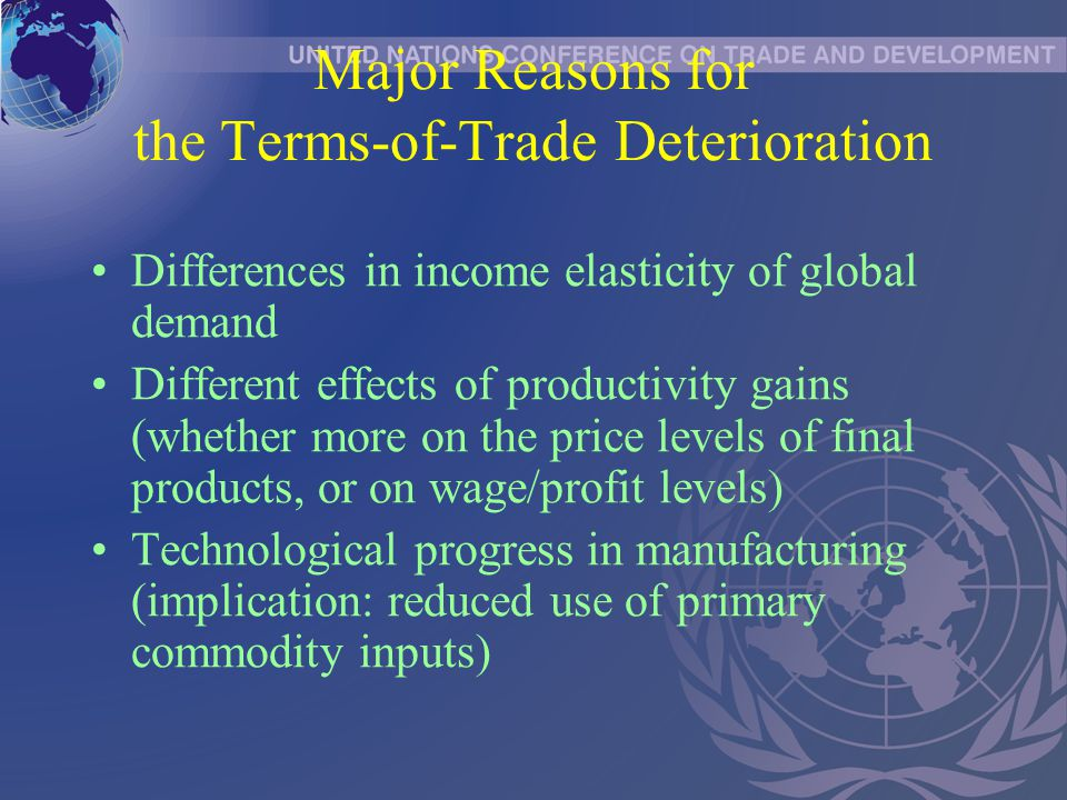 Major Reasons for the Terms-of-Trade Deterioration Differences in income elasticity of global demand Different effects of productivity gains (whether more on the price levels of final products, or on wage/profit levels) Technological progress in manufacturing (implication: reduced use of primary commodity inputs)