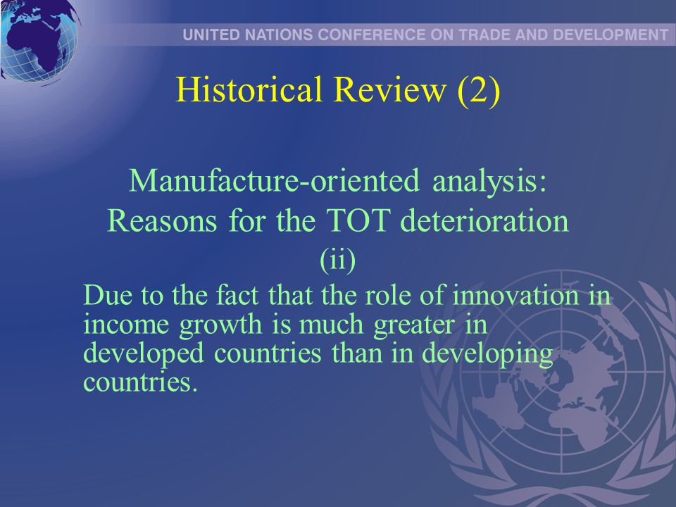 Historical Review (2) Manufacture-oriented analysis: Reasons for the TOT deterioration (ii) Due to the fact that the role of innovation in income growth is much greater in developed countries than in developing countries.