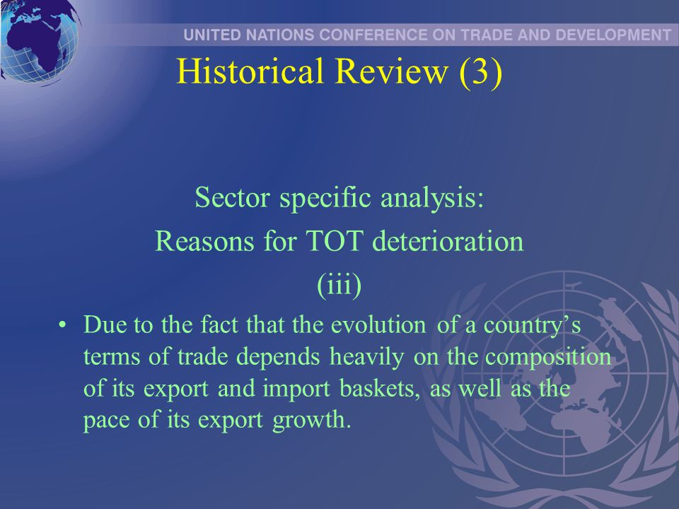 Historical Review (3) Sector specific analysis: Reasons for TOT deterioration (iii) Due to the fact that the evolution of a country's terms of trade depends heavily on the composition of its export and import baskets, as well as the pace of its export growth.
