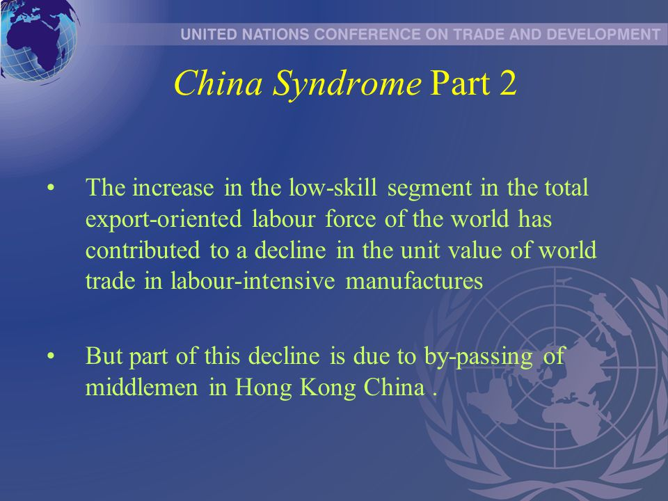 China Syndrome Part 2 The increase in the low-skill segment in the total export-oriented labour force of the world has contributed to a decline in the unit value of world trade in labour-intensive manufactures But part of this decline is due to by-passing of middlemen in Hong Kong China.