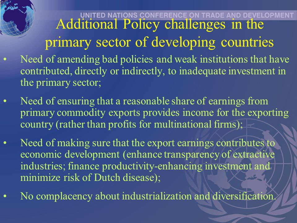 Additional Policy challenges in the primary sector of developing countries Need of amending bad policies and weak institutions that have contributed, directly or indirectly, to inadequate investment in the primary sector; Need of ensuring that a reasonable share of earnings from primary commodity exports provides income for the exporting country (rather than profits for multinational firms); Need of making sure that the export earnings contributes to economic development (enhance transparency of extractive industries; finance productivity-enhancing investment and minimize risk of Dutch disease); No complacency about industrialization and diversification.