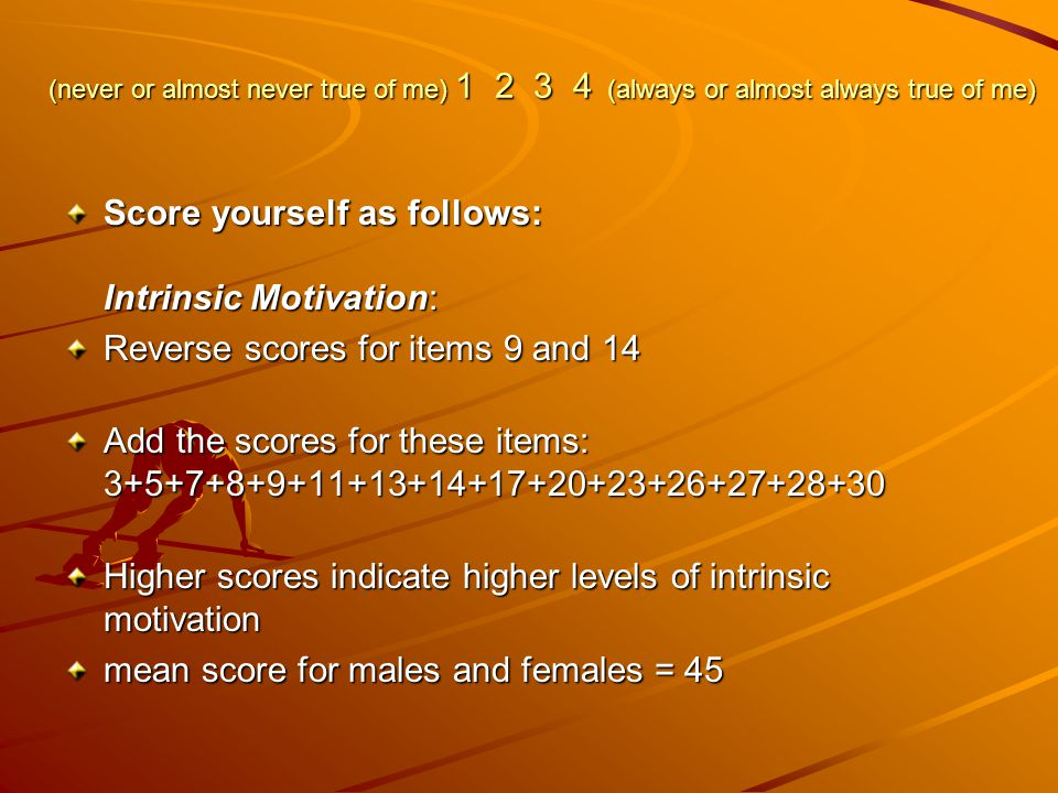 (never or almost never true of me) 1 2 3 4 (always or almost always true of me) Score yourself as follows: Intrinsic Motivation: Reverse scores for items 9 and 14 Add the scores for these items: 3+5+7+8+9+11+13+14+17+20+23+26+27+28+30 Higher scores indicate higher levels of intrinsic motivation mean score for males and females = 45
