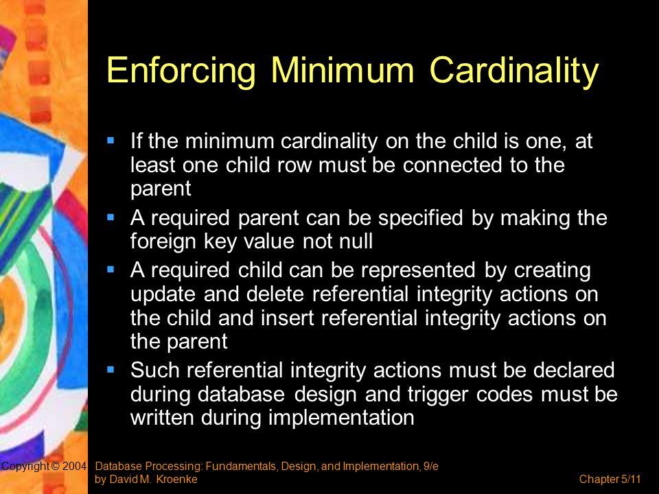 Database Processing: Fundamentals, Design, and Implementation, 9/e by David M. KroenkeChapter 5/11 Copyright © 2004 Enforcing Minimum Cardinality  If