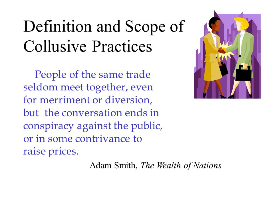 Definition and Scope of Collusive Practices People of the same trade seldom meet together, even for merriment or diversion, but the conversation ends in conspiracy against the public, or in some contrivance to raise prices.