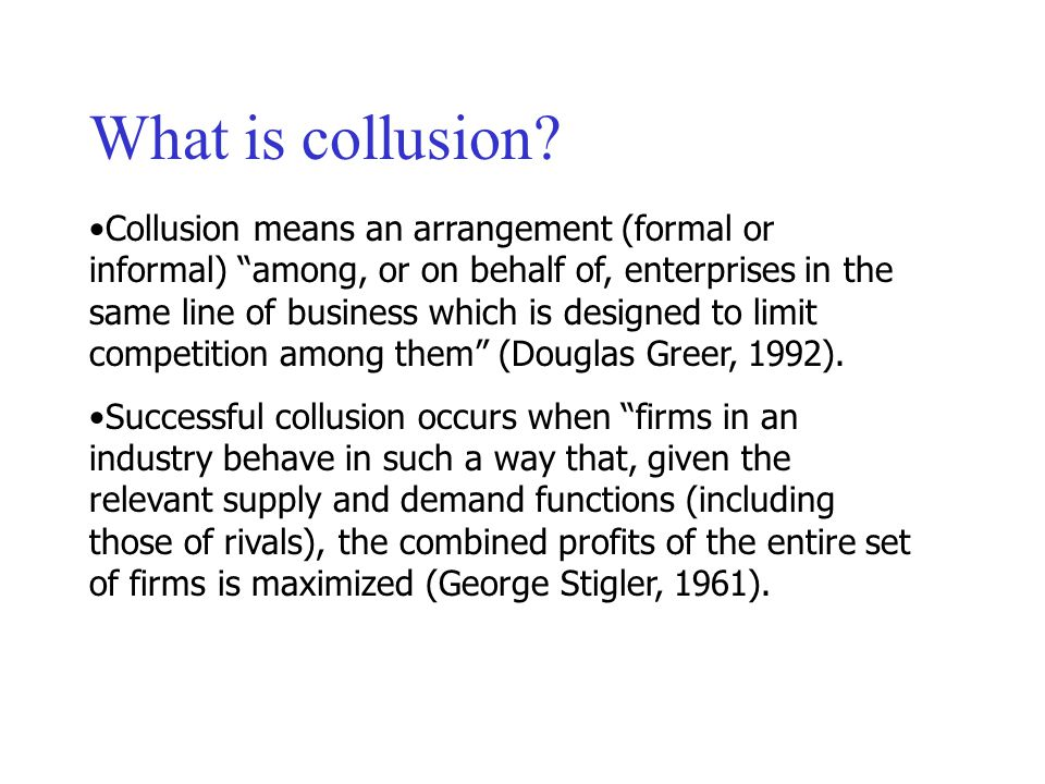 Collusion means an arrangement (formal or informal) among, or on behalf of, enterprises in the same line of business which is designed to limit competition among them (Douglas Greer, 1992).