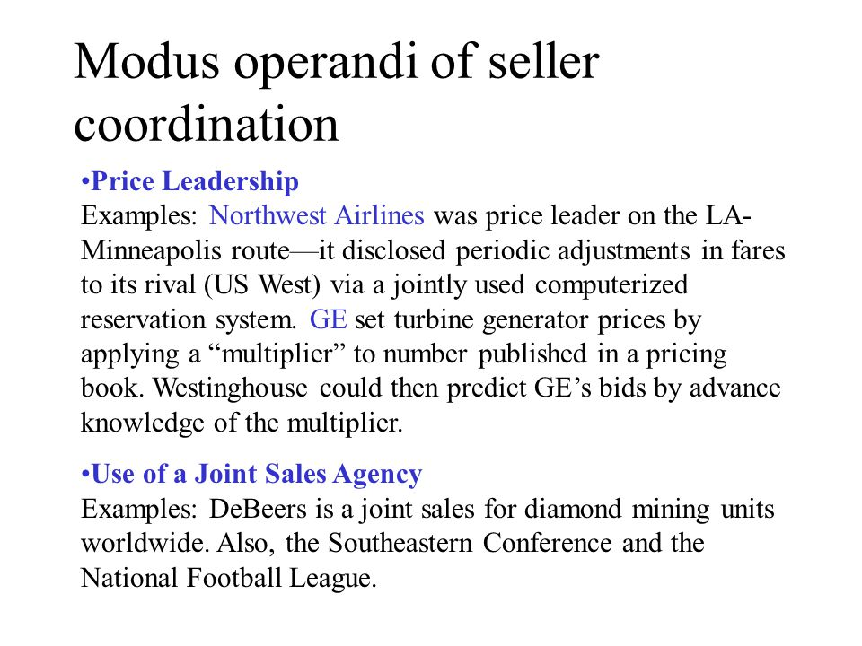 Modus operandi of seller coordination, continued Bid rigging Example: The Tennessee paving conspiracy Geographic Market Division Example: Basing point pricing in the steel industry Customer Allocation Focal Point Pricing: This is a system of tacit coordination.