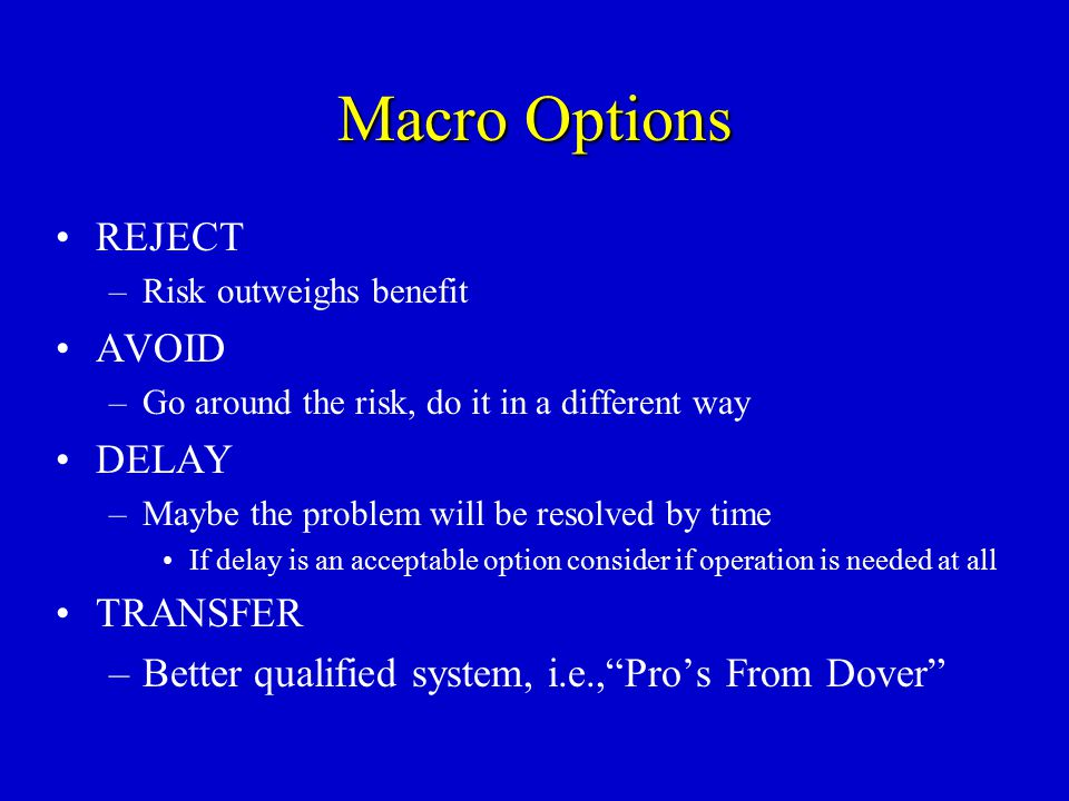 Macro Options REJECT –Risk outweighs benefit AVOID –Go around the risk, do it in a different way DELAY –Maybe the problem will be resolved by time If