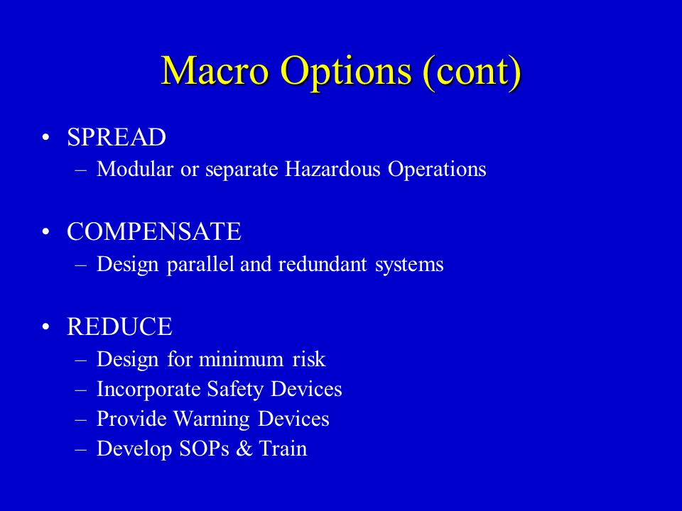 Macro Options (cont) SPREAD –Modular or separate Hazardous Operations COMPENSATE –Design parallel and redundant systems REDUCE –Design for minimum ris