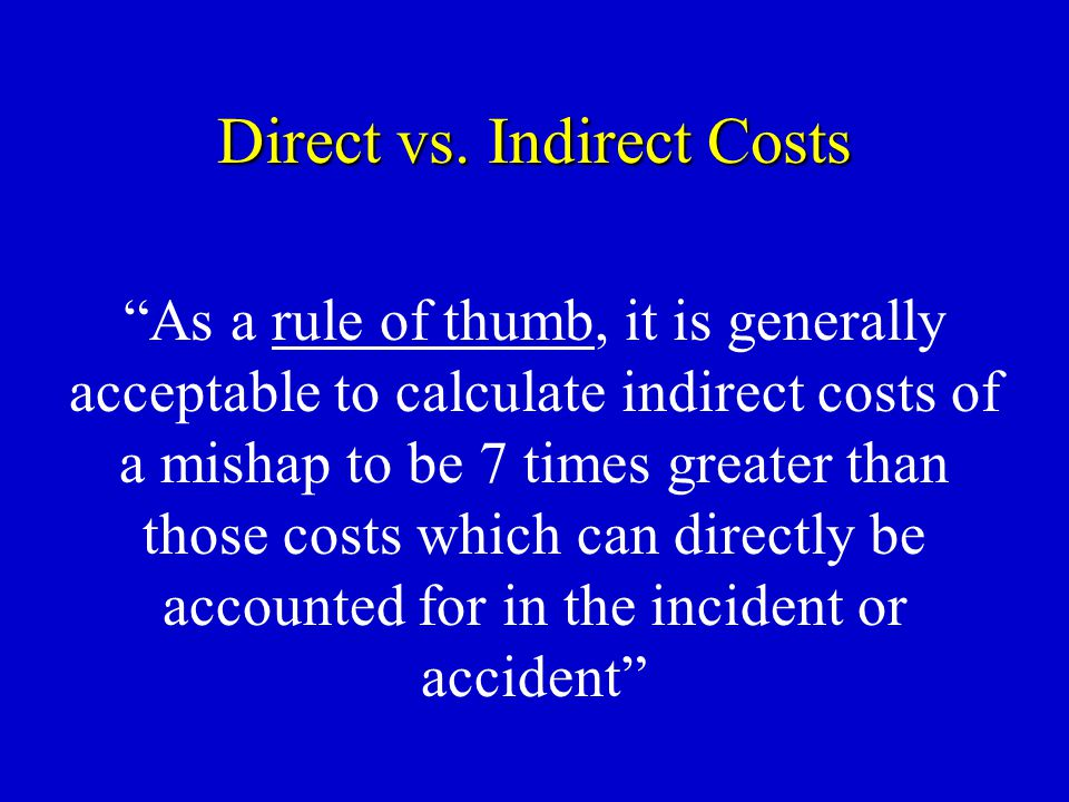 "Direct vs. Indirect Costs ""As a rule of thumb, it is generally acceptable to calculate indirect costs of a mishap to be 7 times greater than those cos"