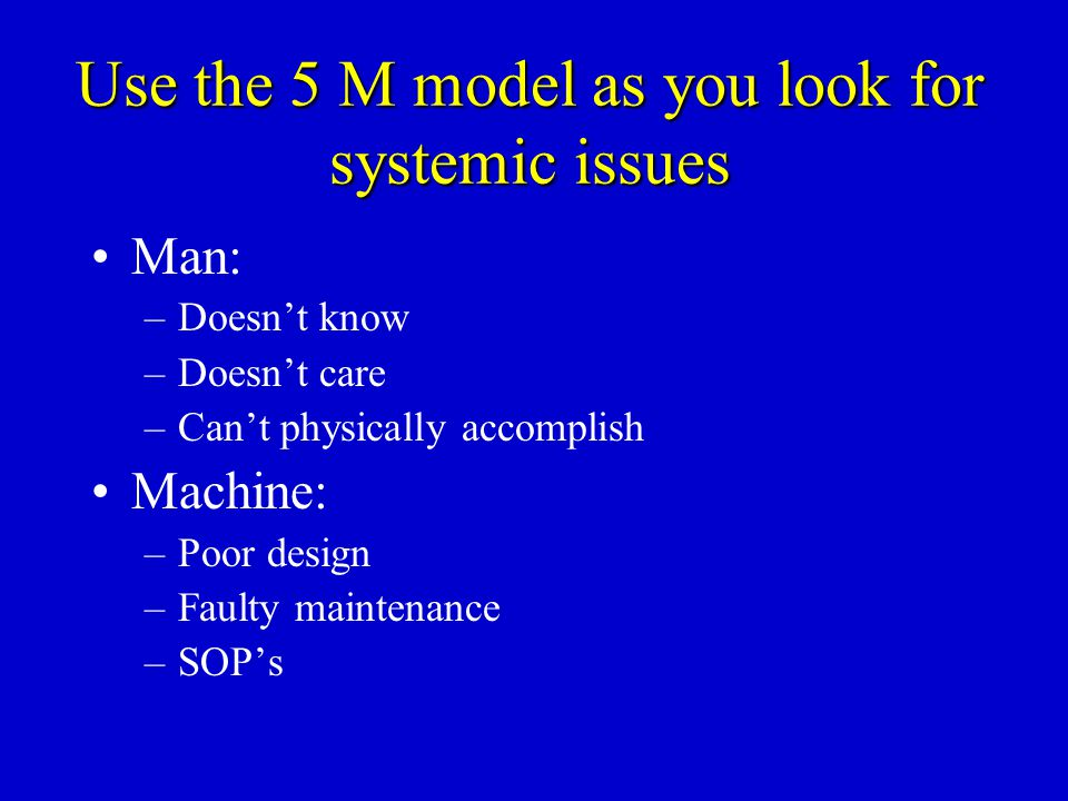 Use the 5 M model as you look for systemic issues Man: –Doesn't know –Doesn't care –Can't physically accomplish Machine: –Poor design –Faulty maintena