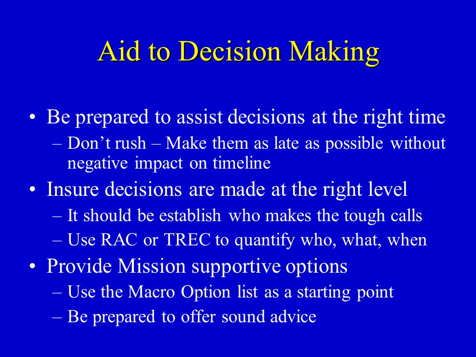Aid to Decision Making Be prepared to assist decisions at the right time –Don't rush – Make them as late as possible without negative impact on timeli