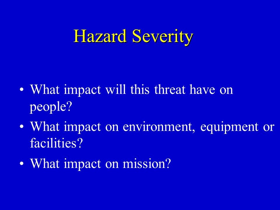Hazard Severity What impact will this threat have on people? What impact on environment, equipment or facilities? What impact on mission?