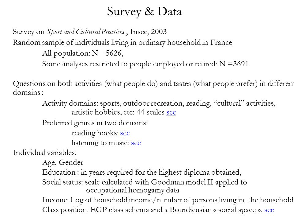 Survey & Data Survey on Sport and Cultural Practices, Insee, 2003 Random sample of individuals living in ordinary household in France All population: N= 5626, Some analyses restricted to people employed or retired: N =3691 Questions on both activities (what people do) and tastes (what people prefer) in different domains : Activity domains: sports, outdoor recreation, reading, cultural activities, artistic hobbies, etc: 44 scales seesee Preferred genres in two domains: reading books: seesee listening to music: seesee Individual variables: Age, Gender Education : in years required for the highest diploma obtained, Social status: scale calculated with Goodman model II applied to occupational homogamy data Income: Log of household income/number of persons living in the household Class position: EGP class schema and a Bourdieusian « social space »: seesee
