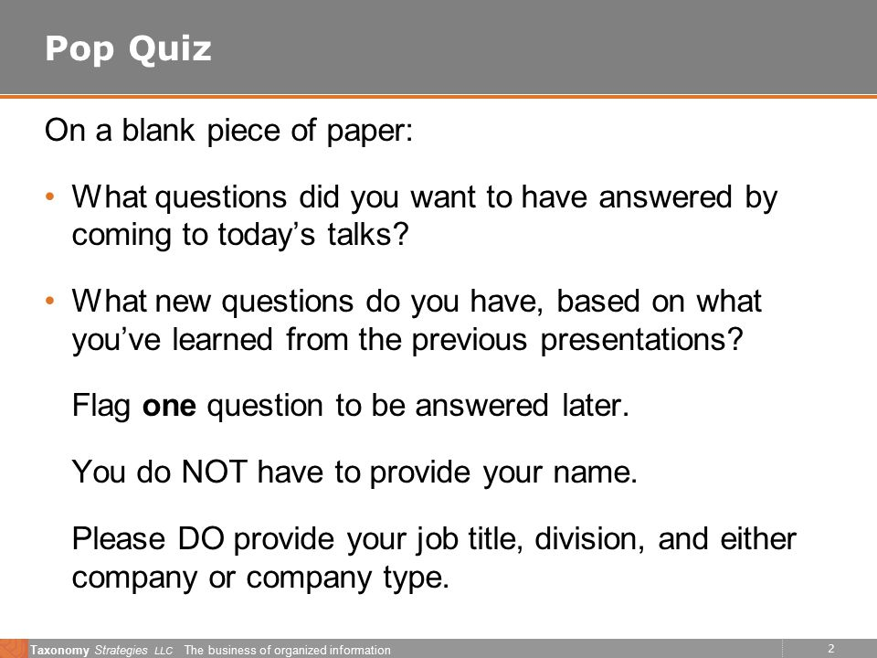 2 Taxonomy Strategies LLC The business of organized information Pop Quiz On a blank piece of paper: What questions did you want to have answered by coming to today's talks.