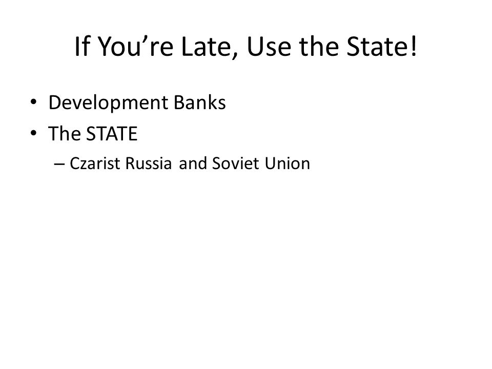 If You're Late, Use the State! Development Banks The STATE – Czarist Russia and Soviet Union