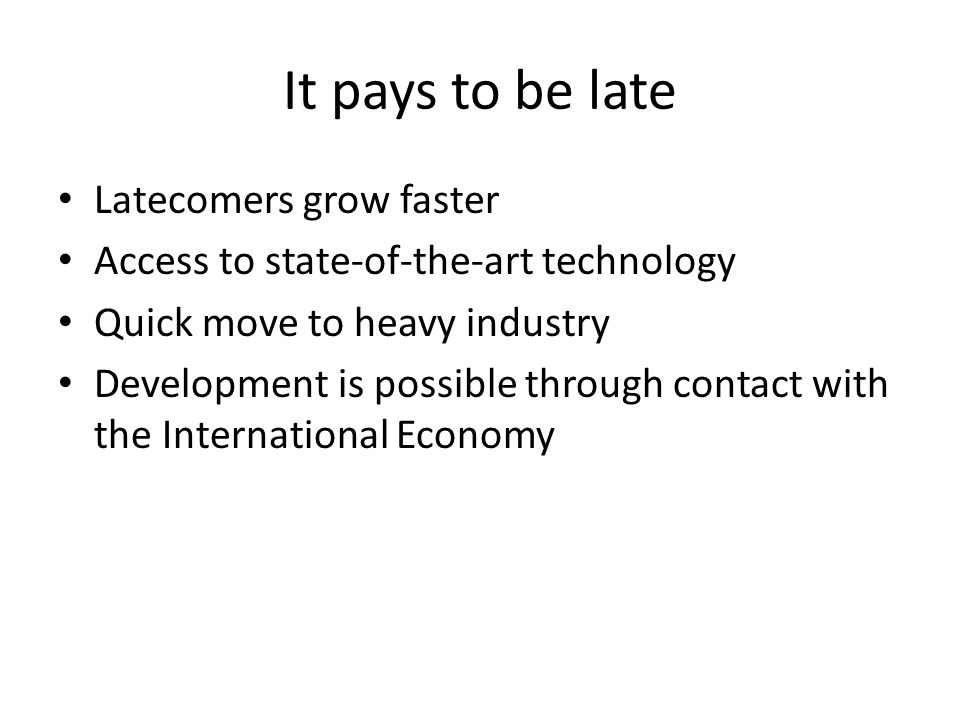 It pays to be late Latecomers grow faster Access to state-of-the-art technology Quick move to heavy industry Development is possible through contact w