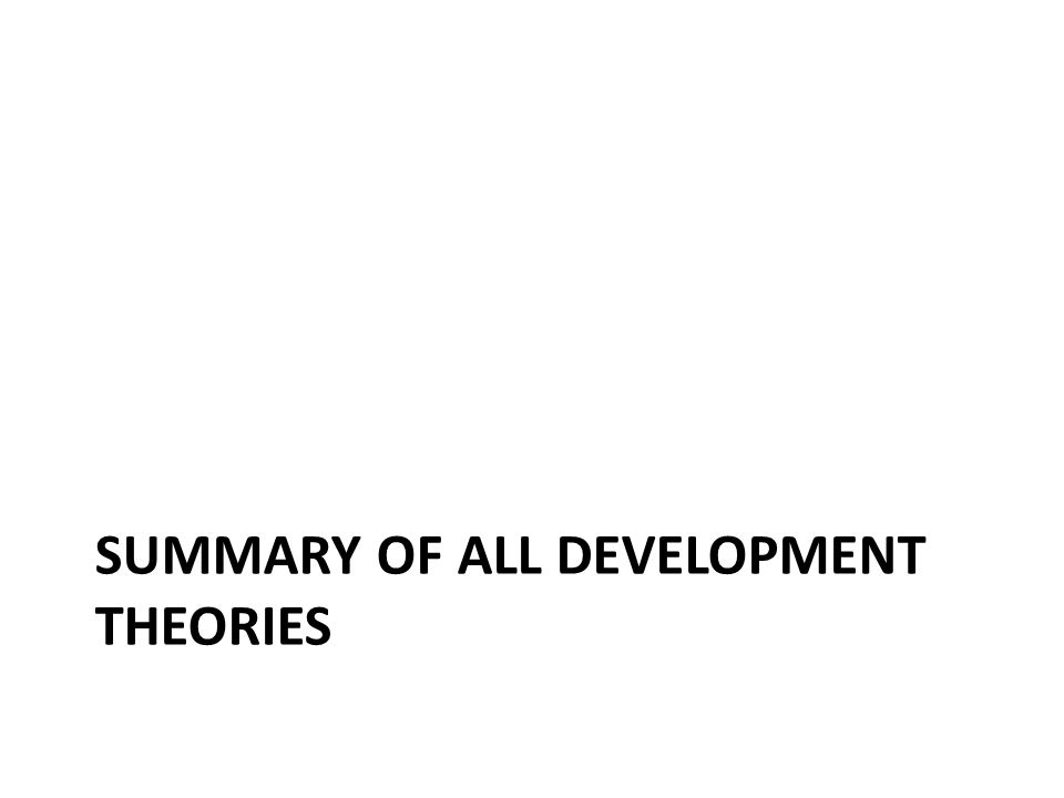 SUMMARY OF ALL DEVELOPMENT THEORIES