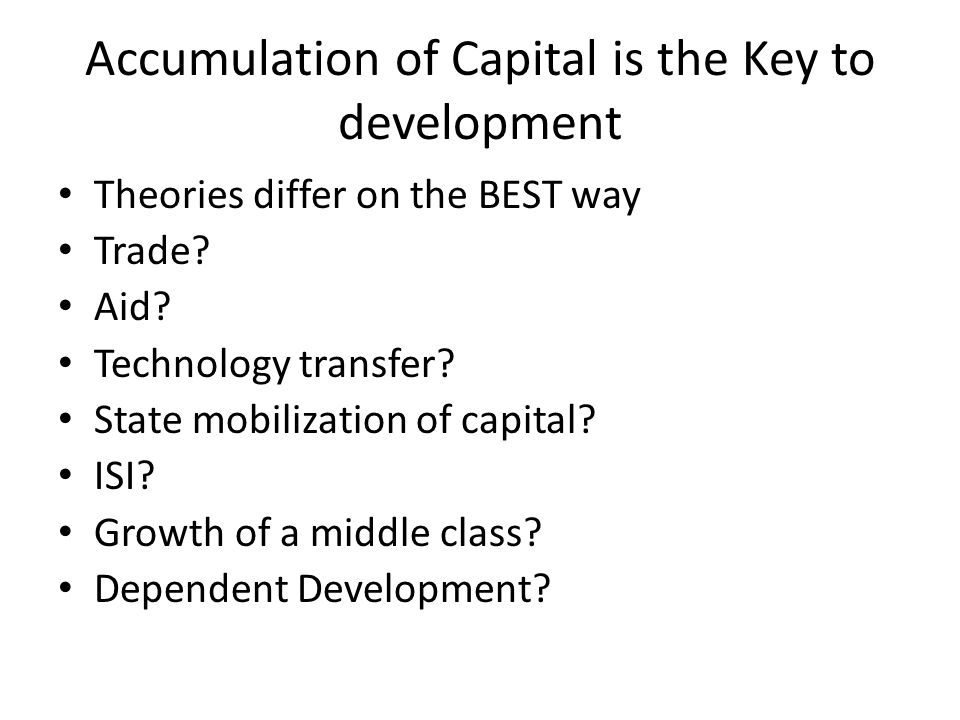 Accumulation of Capital is the Key to development Theories differ on the BEST way Trade? Aid? Technology transfer? State mobilization of capital? ISI?