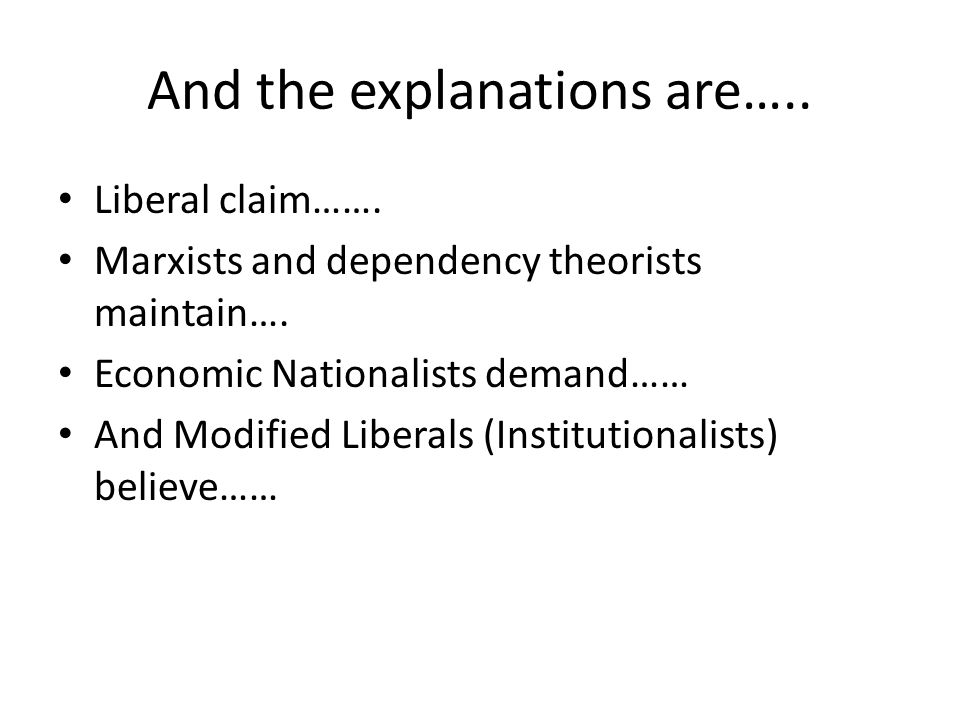 And the explanations are…..Liberal claim……. Marxists and dependency theorists maintain….