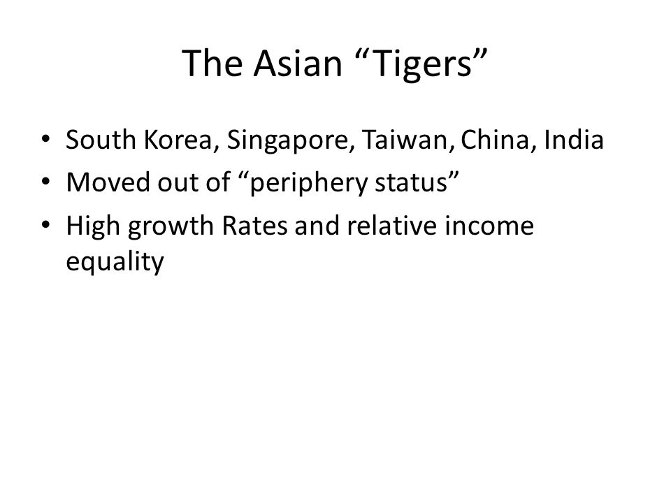 The Asian Tigers South Korea, Singapore, Taiwan, China, India Moved out of periphery status High growth Rates and relative income equality