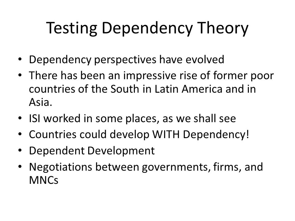 Testing Dependency Theory Dependency perspectives have evolved There has been an impressive rise of former poor countries of the South in Latin America and in Asia.