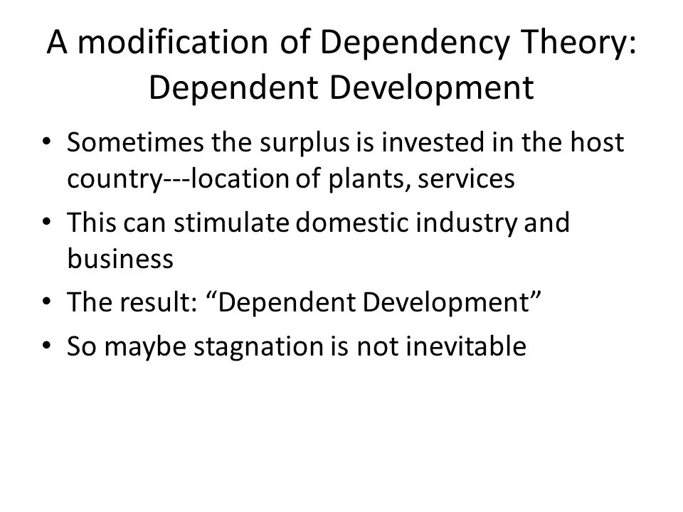 A modification of Dependency Theory: Dependent Development Sometimes the surplus is invested in the host country---location of plants, services This c