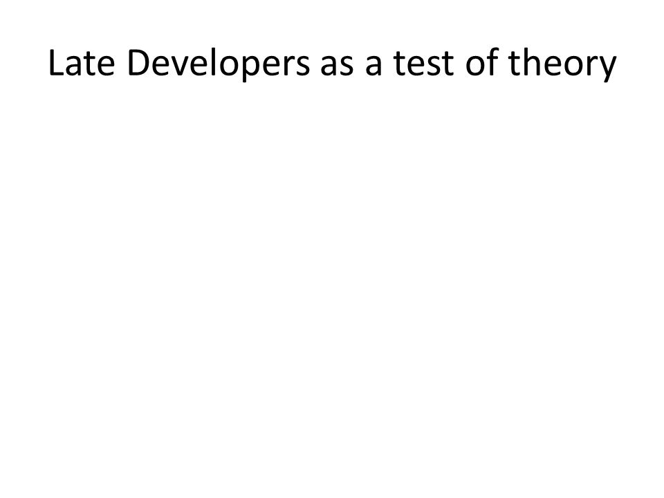 Late Developers as a test of theory
