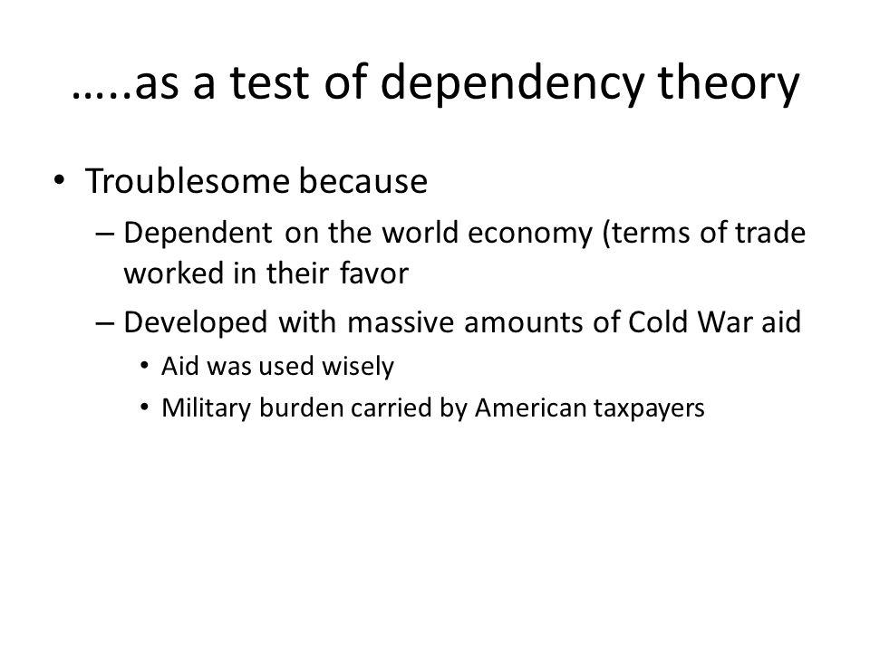 …..as a test of dependency theory Troublesome because – Dependent on the world economy (terms of trade worked in their favor – Developed with massive