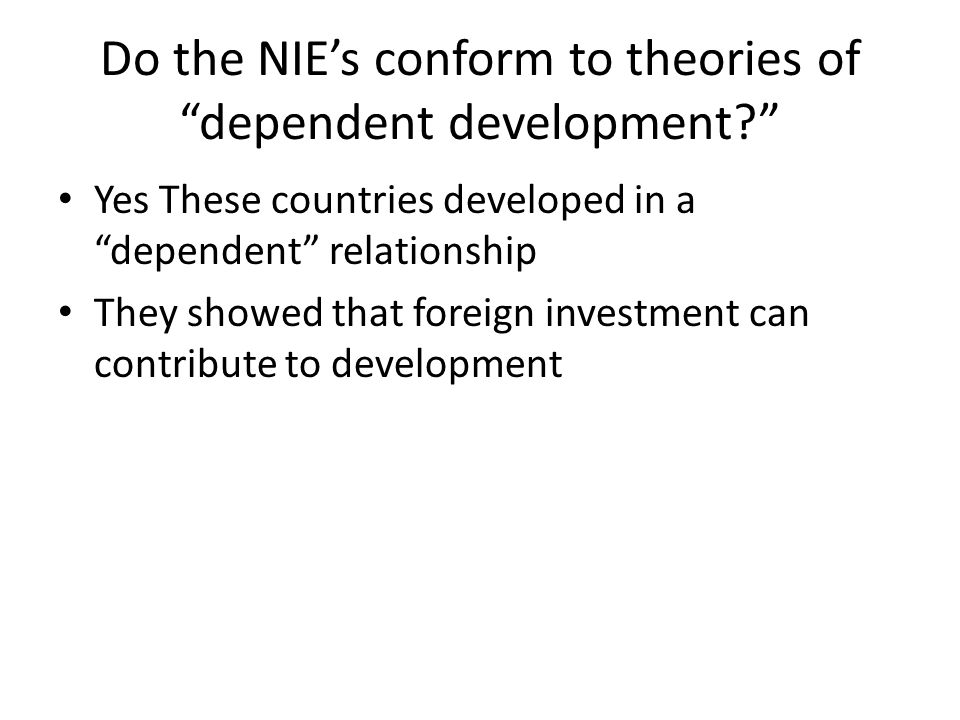 Do the NIE's conform to theories of dependent development Yes These countries developed in a dependent relationship They showed that foreign investment can contribute to development
