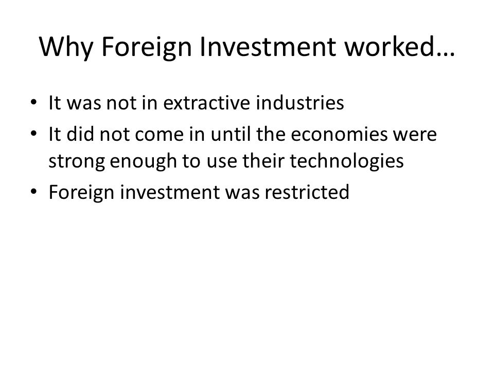 Why Foreign Investment worked… It was not in extractive industries It did not come in until the economies were strong enough to use their technologies Foreign investment was restricted