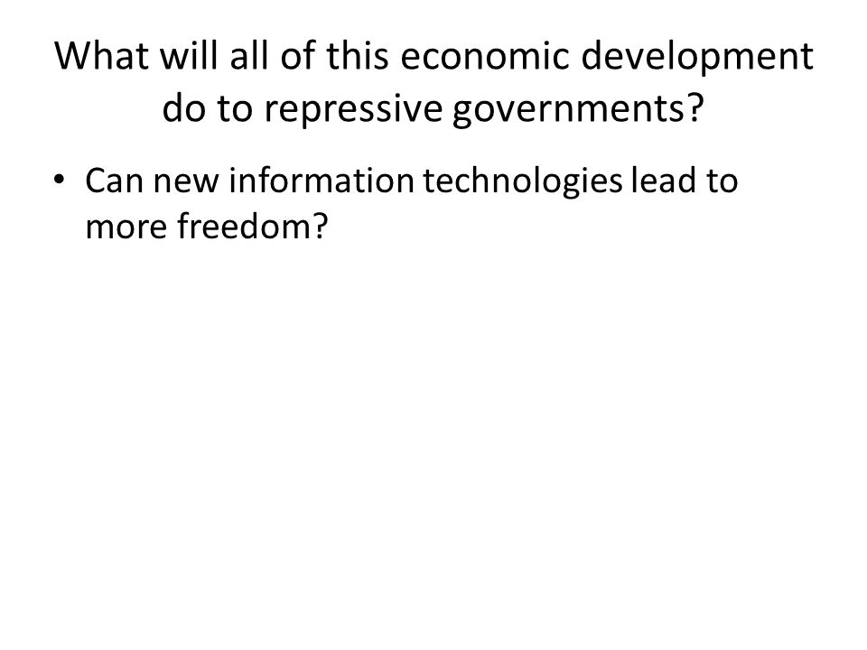 What will all of this economic development do to repressive governments? Can new information technologies lead to more freedom?